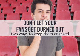 Don't Let Your Fans Get Burned Out--Two Ways to Keep Them Engaged