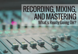 Recording, Mixing, and Mastering—What's Really Going On?